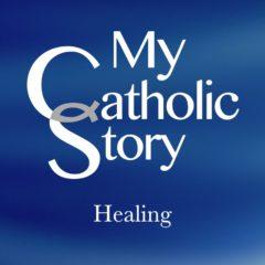 VIDEO: My Catholic Story – Healing